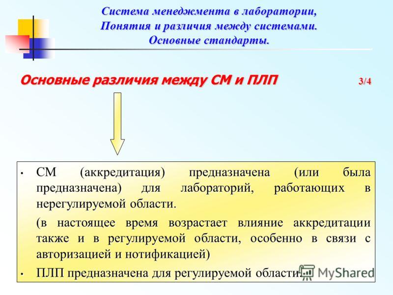 Основные различия между СМ и ПЛП 3/4 СМ (аккредитация) предназначена (или была предназначена) для лабораторий, работающих в нерегулируемой области. СМ (аккредитация) предназначена (или была предназначена) для лабораторий, работающих в нерегулируемой