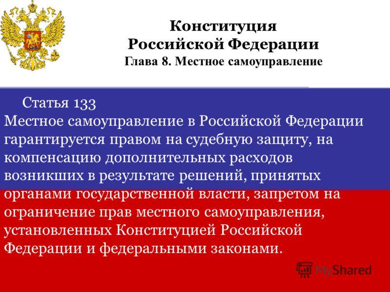 Статья 133 Местное самоуправление в Российской Федерации гарантируется правом на судебную защиту, на компенсацию дополнительных расходов возникших в результате решений, принятых органами государственной власти, запретом на ограничение прав местного с