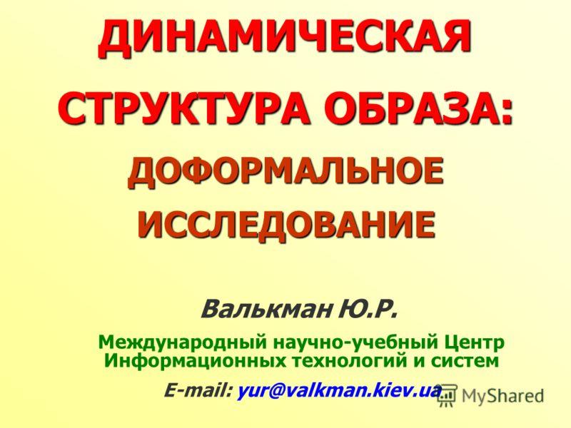 ДИНАМИЧЕСКАЯ СТРУКТУРА ОБРАЗА: ДОФОРМАЛЬНОЕ ИССЛЕДОВАНИЕ Валькман Ю.Р. Международный научно-учебный Центр Информационных технологий и систем Е-mail: yur@valkman.kiev.ua