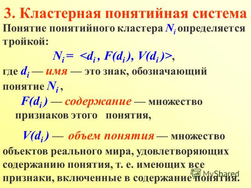 Понятие понятийного кластера N i определяется тройкой: N i =, где d i имя это знак, обозначающий понятие N i, F(d i ) содержание множество признаков этого понятия, V(d i ) объем понятия множество объектов реального мира, удовлетворяющих содержанию по