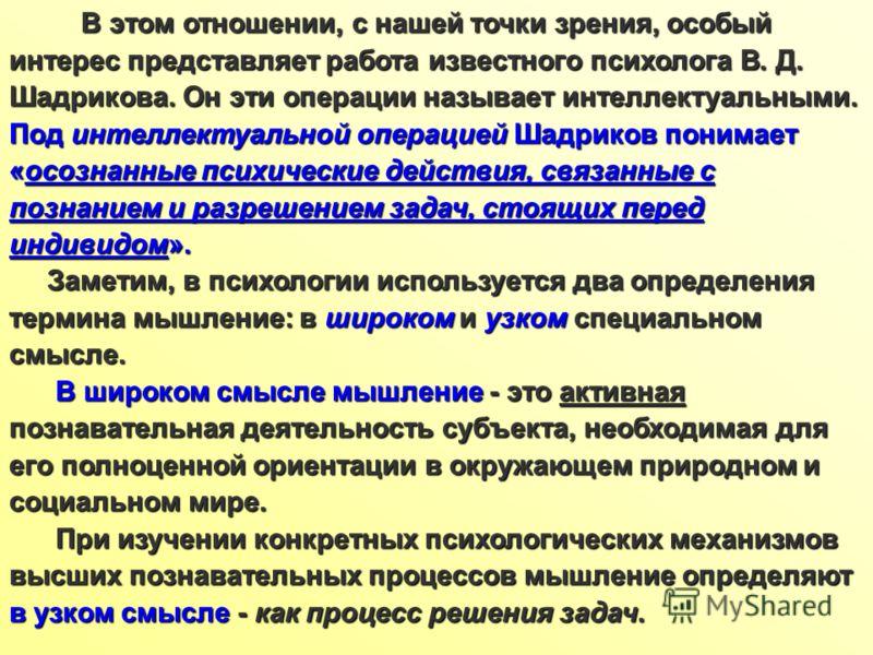 В этом отношении, с нашей точки зрения, особый интерес представляет работа известного психолога В. Д. Шадрикова. Он эти операции называет интеллектуальными. Под интеллектуальной операцией Шадриков понимает «осознанные психические действия, связанные
