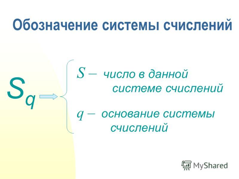 Обозначение системы счислений SqSq число в данной системе счислений основание системы счислений S – q –