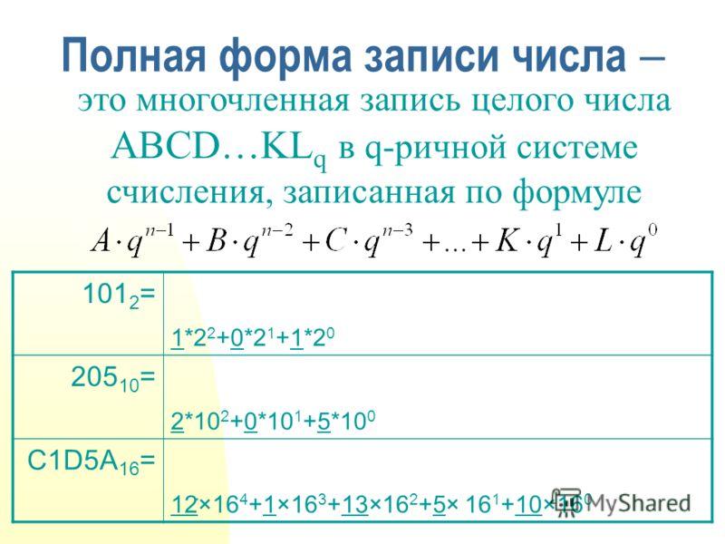 Полная форма записи числа это многочленная запись целого числа ABCD…KL q в q-ричной системе счисления, записанная по формуле 101 2 = 205 10 = C1D5A 16 = 1*2 2 +0*2 1 +1*2 0 2*10 2 +0*10 1 +5*10 0 12۠×16 4 +1×16 3 +13×16 2 +5× 16 1 +10×16 0