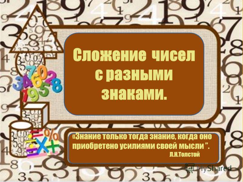 «Знание только тогда знание, когда оно приобретено усилиями своей мысли. Л.Н.Толстой Сложение чисел с разными знаками.