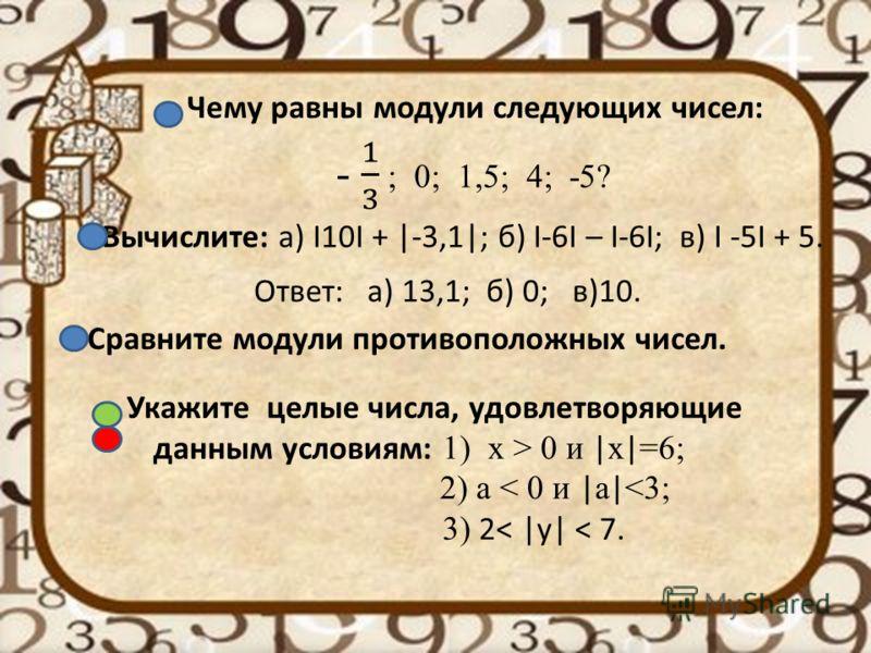 Чему равны модули следующих чисел: Вычислите: а) I10I + |-3,1|; б) I-6I – I-6I; в) I -5I + 5. Сравните модули противоположных чисел. Укажите целые числа, удовлетворяющие данным условиям: 1) х > 0 и | x | =6; 2) а < 0 и | а |
