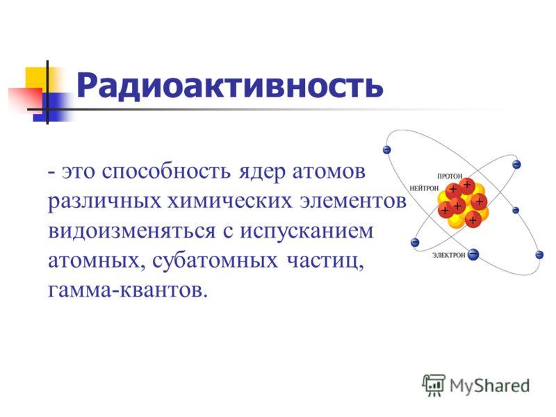 Радиоактивность - это способность ядер атомов различных химических элементов видоизменяться с испусканием атомных, субатомных частиц, гамма-квантов.