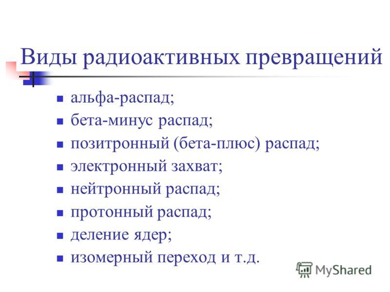 Виды радиоактивных превращений альфа-распад; бета-минус распад; позитронный (бета-плюс) распад; электронный захват; нейтронный распад; протонный распад; деление ядер; изомерный переход и т.д.