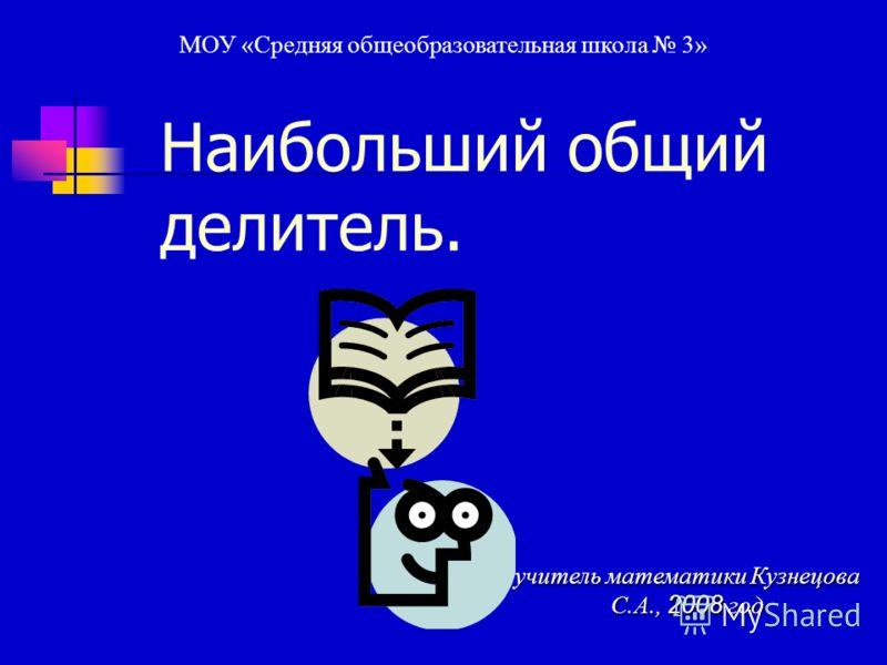 Наибольший общий делитель. учитель математики Кузнецова С.А., 2008 год МОУ «Средняя общеобразовательная школа 3»