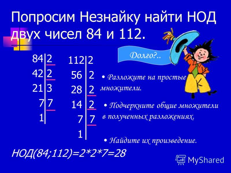 Попросим Незнайку найти НОД двух чисел 84 и 112. 84 2 42 2 21 3 7 7 1 112 2 56 2 28 2 14 2 7 7 1 Разложите на простые множители. Подчеркните общие множители в полученных разложениях. Найдите их произведение. НОД(84;112)=2*2*7=28 Долго?..
