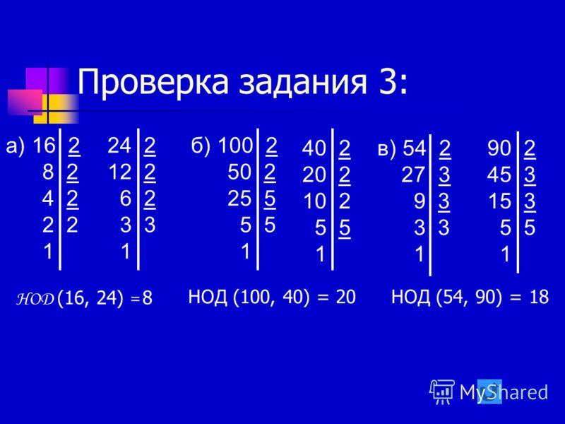Проверка задания 3: НОД (54, 90) = 18 НОД (16, 24) = 8 НОД (100, 40) = 20 а) 16 2 8 2 4 2 2 2 1 24 2 12 2 6 2 3 3 1 б) 100 2 50 2 25 5 5 1 40 2 20 2 10 2 5 1 в) 54 2 27 3 9 3 3 1 90 2 45 3 15 3 5 1
