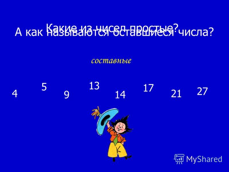 4 5 9 13 14 17 21 27 А как называются оставшиеся числа? Какие из чисел простые? составные