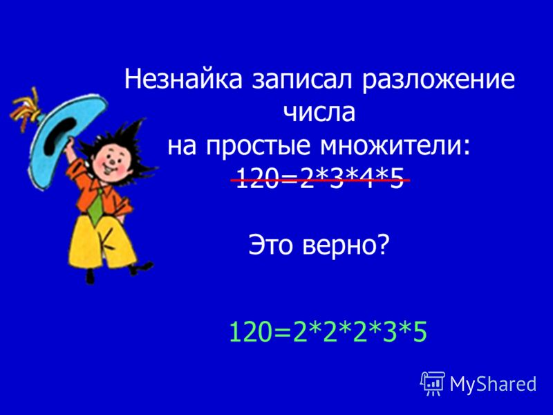 Незнайка записал разложение числа на простые множители: 120=2*3*4*5 Это верно? 120=2*2*2*3*5