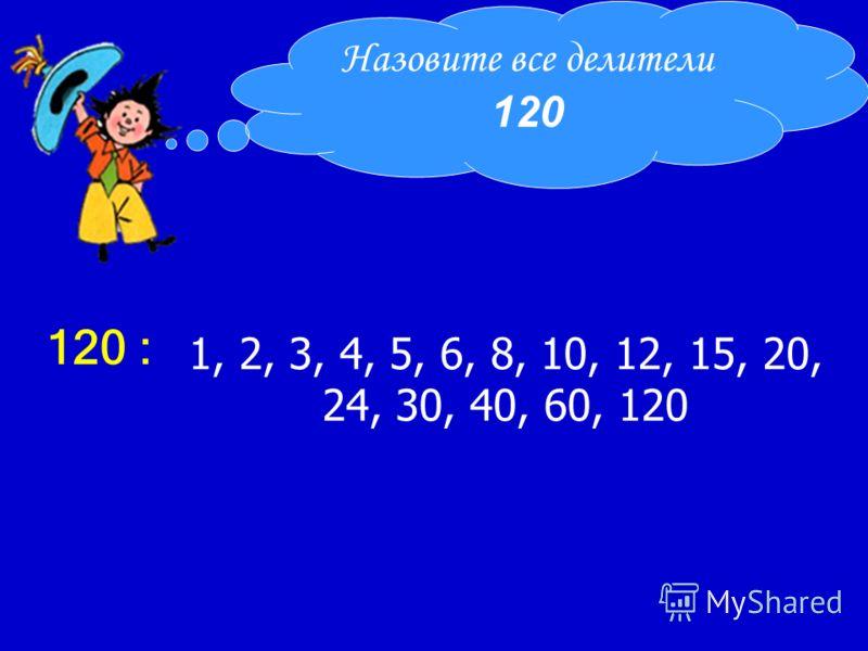 1, 2, 3, 4, 5, 6, 8, 10, 12, 15, 20, 24, 30, 40, 60, 120 Назовите все делители 120 120 :