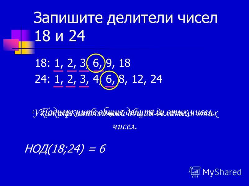 Запишите делители чисел 18 и 24 18: 1, 2, 3, 6, 9, 18 24: 1, 2, 3, 4, 6, 8, 12, 24 Подчеркните общие делители этих чисел. Укажите наибольший общий делитель этих чисел. НОД(18;24) = 6