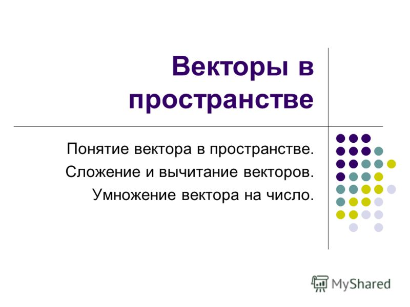 Векторы в пространстве Понятие вектора в пространстве. Сложение и вычитание векторов. Умножение вектора на число.