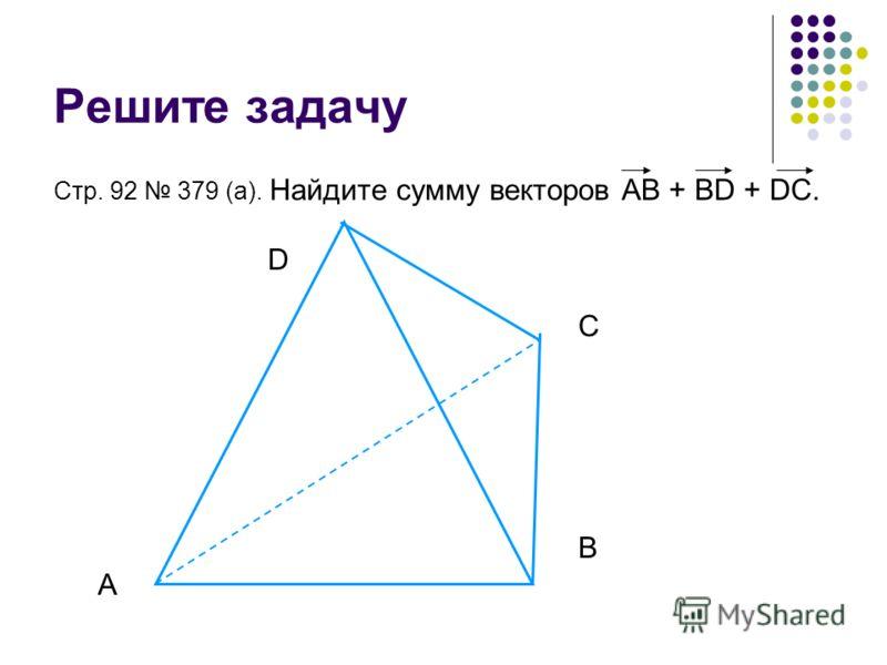 Решите задачу Стр. 92 379 (а). Найдите сумму векторов АВ + ВD + DC. A B C D
