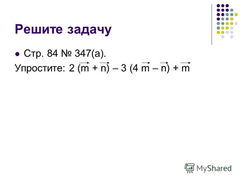 Решите задачу Стр. 84 347(а). Упростите: 2 (m + n) – 3 (4 m – n) + m