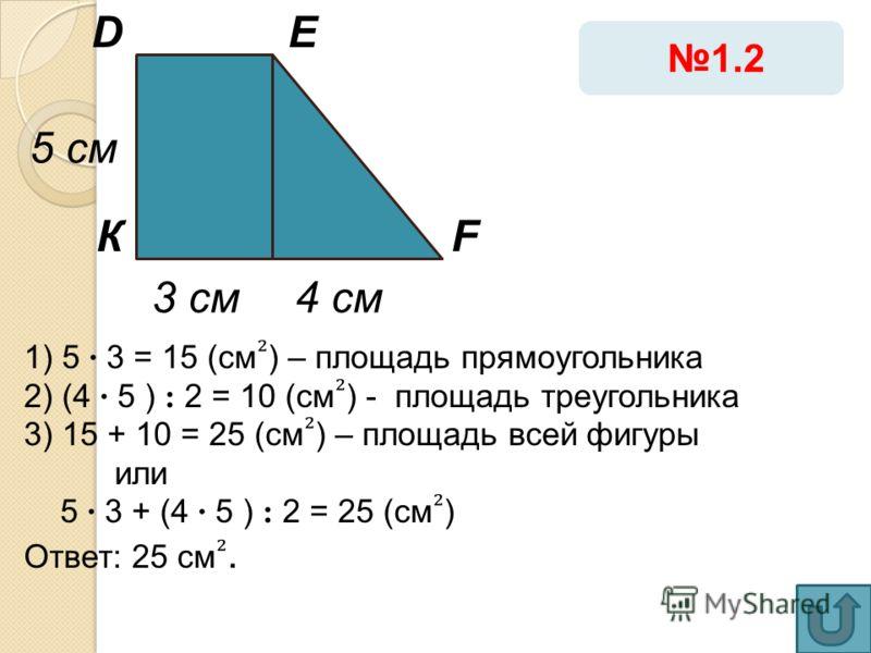 1) 5 · 3 = 15 (см ) – площадь прямоугольника 2) (4 · 5 ) : 2 = 10 (см ) - площадь треугольника 3) 15 + 10 = 25 (см ) – площадь всей фигуры или 5 · 3 + (4 · 5 ) : 2 = 25 (см ) Ответ: 25 см. 1.2 К DE F 5 см 3 см4 см