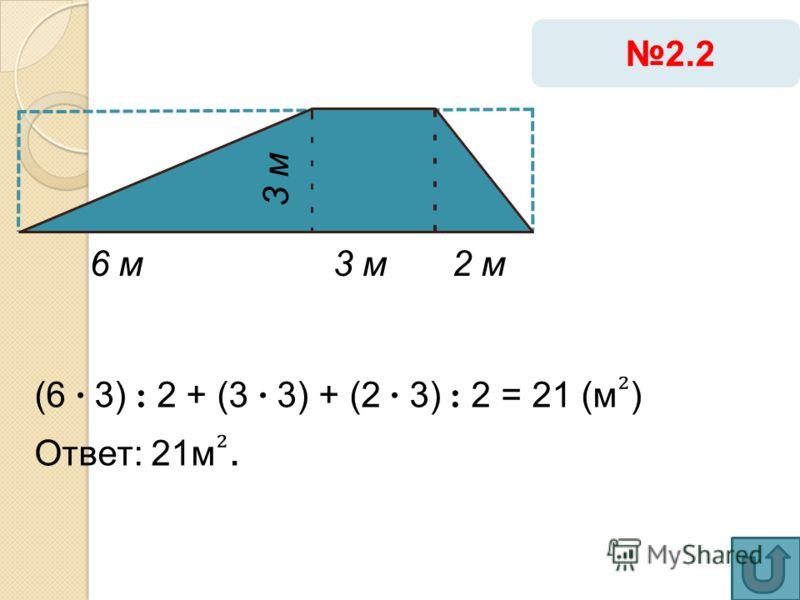 6 м3 м 2.2 3 м (6 · 3) : 2 + (3 · 3) + (2 · 3) : 2 = 21 (м ) Ответ: 21м. 2 м