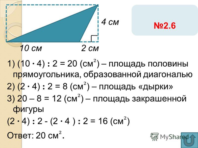 1) (10 · 4) : 2 = 20 (см ) – площадь половины прямоугольника, образованной диагональю 2) (2 · 4) : 2 = 8 (см ) – площадь «дырки» 3) 20 – 8 = 12 (см ) – площадь закрашенной фигуры (2 · 4) : 2 - (2 · 4 ) : 2 = 16 (см ) Ответ: 20 см. 2 см10 см 2.6 4 см