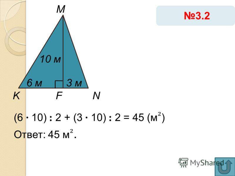 (6 · 10) : 2 + (3 · 10) : 2 = 45 (м ) Ответ: 45 м. 3.2 K M NF 10 м 3 м6 м