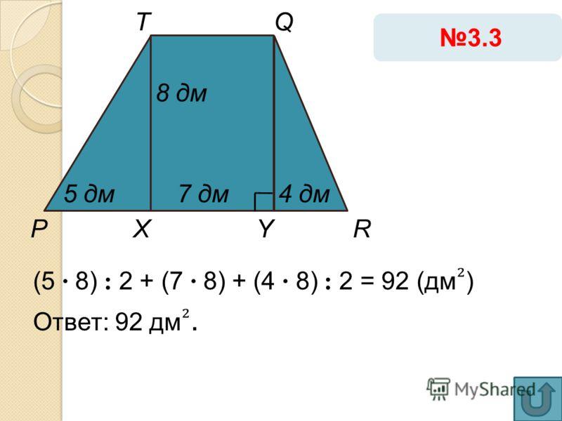 (5 · 8) : 2 + (7 · 8) + (4 · 8) : 2 = 92 (дм ) Ответ: 92 дм. 3.3 Р Т YX 8 дм 4 дм5 дм7 дм Q R