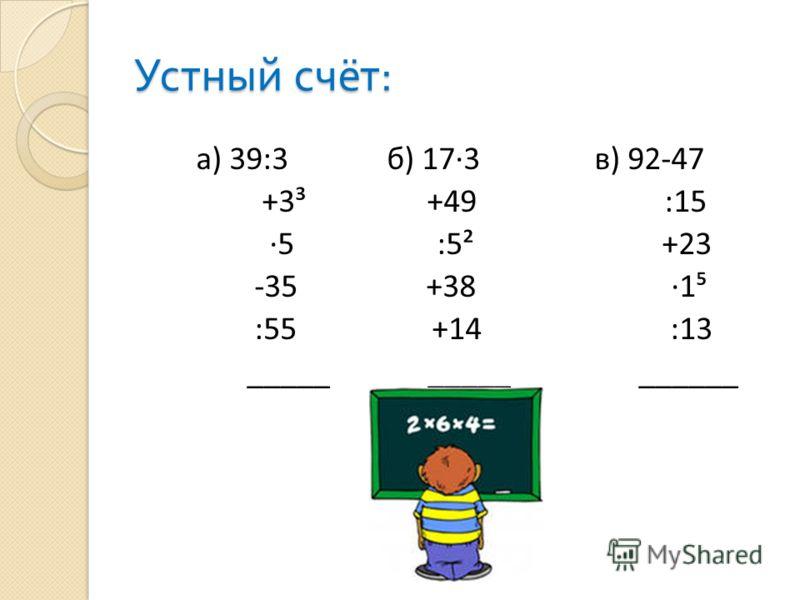 Устный счёт : а) 39:3 б) 173 в) 92-47 +3³ +49 :15 ·5 :5² +23 -35 +38 ·1 :55 +14 :13 _____ _____ ______