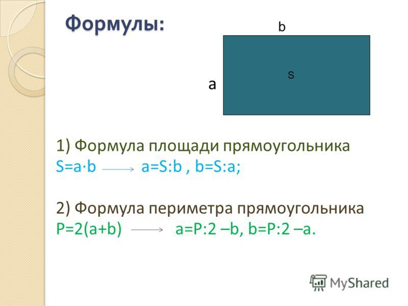 Формулы : 1) Формула площади прямоугольника S=ab a=S:b, b=S:a; 2) Формула периметра прямоугольника P=2(a+b) a=P:2 –b, b=P:2 –a. a b S
