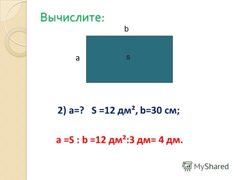 Вычислите : 2) а=? S =12 дм², b=30 cм; a =S : b =12 дм²:3 дм= 4 дм. a b S