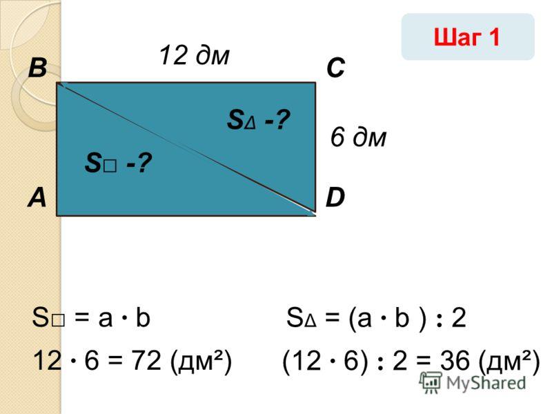 А ВС D 12 дм 6 дм 12 · 6 = 72 (дм²) S = a · b S -? S Δ -? (12 · 6) : 2 = 36 (дм²) S Δ = (a · b ) : 2 Шаг 1
