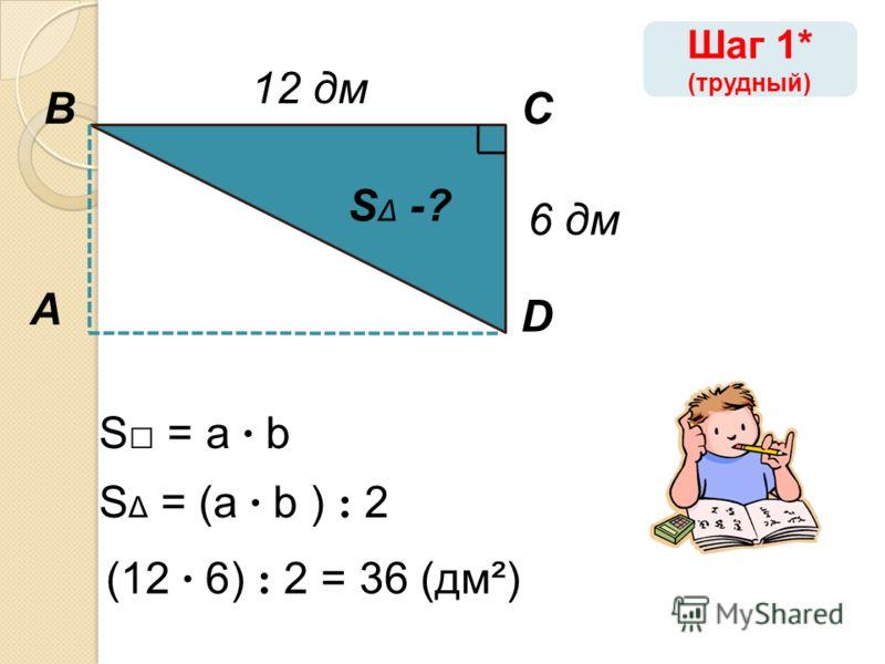 А ВС D 12 дм S = a · b S Δ -? (12 · 6) : 2 = 36 (дм²) S Δ = (a · b ) : 2 Шаг 1* (трудный) 6 дм