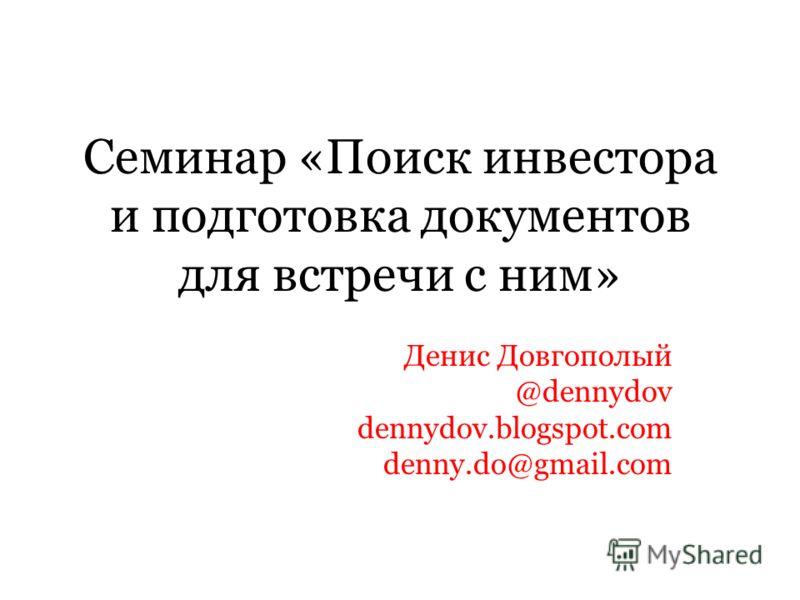 Семинар «Поиск инвестора и подготовка документов для встречи с ним» Денис Довгополый @dennydov dennydov.blogspot.com denny.do@gmail.com