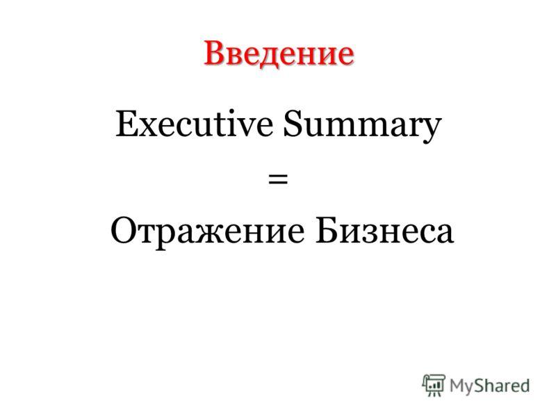 Введение Executive Summary = Отражение Бизнеса