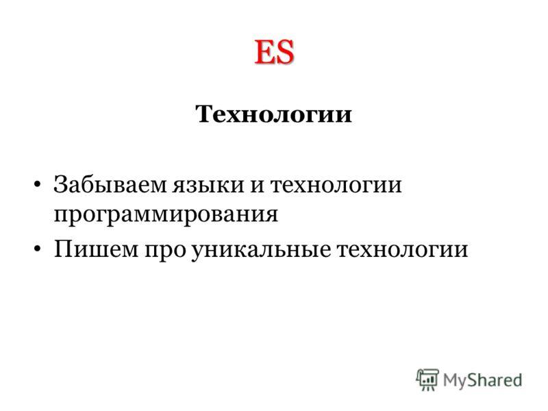 ES Технологии Забываем языки и технологии программирования Пишем про уникальные технологии