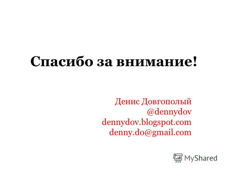 Спасибо за внимание! Денис Довгополый @dennydov dennydov.blogspot.com denny.do@gmail.com