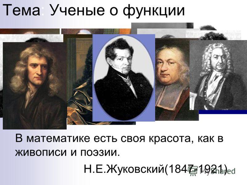 Тема: Ученые о функции В математике есть своя красота, как в живописи и поэзии. Н.Е.Жуковский(1847-1921)