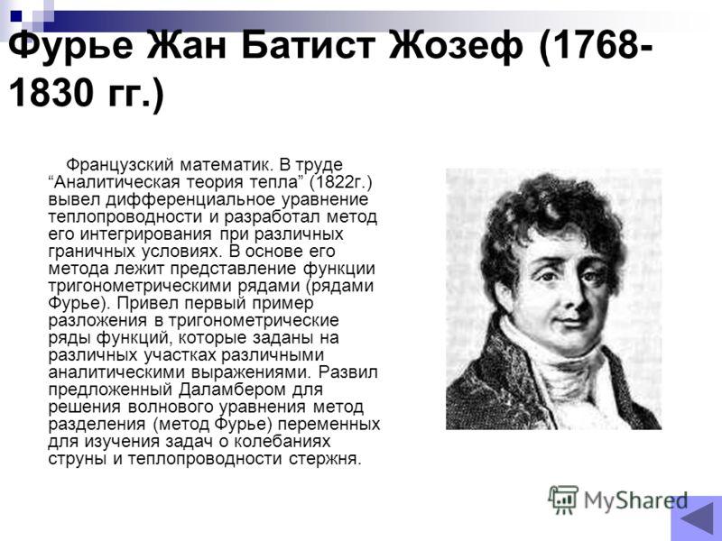 Фурье Жан Батист Жозеф (1768- 1830 гг.) Французский математик. В труде Аналитическая теория тепла (1822г.) вывел дифференциальное уравнение теплопроводности и разработал метод его интегрирования при различных граничных условиях. В основе его метода л