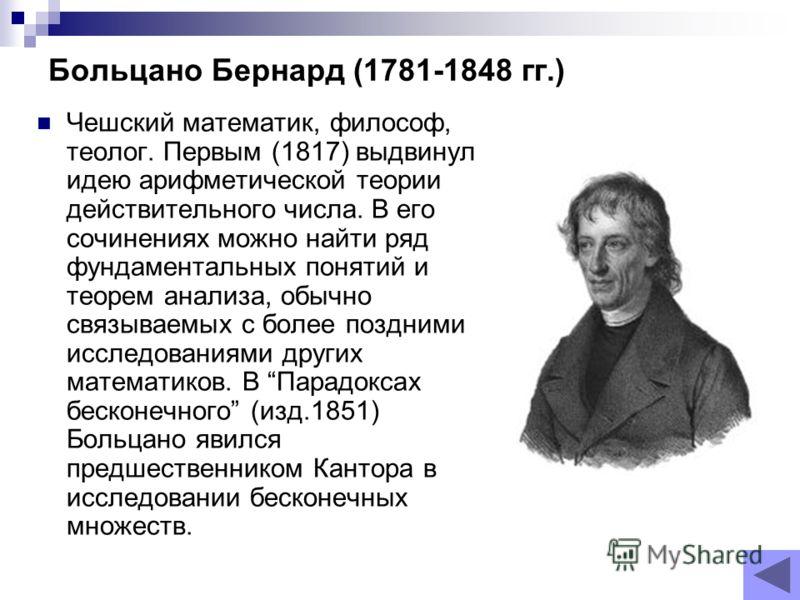 Больцано Бернард (1781-1848 гг.) Чешский математик, философ, теолог. Первым (1817) выдвинул идею арифметической теории действительного числа. В его сочинениях можно найти ряд фундаментальных понятий и теорем анализа, обычно связываемых с более поздни