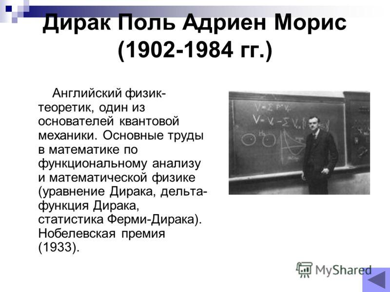 Дирак Поль Адриен Морис (1902-1984 гг.) Английский физик- теоретик, один из основателей квантовой механики. Основные труды в математике по функциональному анализу и математической физике (уравнение Дирака, дельта- функция Дирака, статистика Ферми-Дир