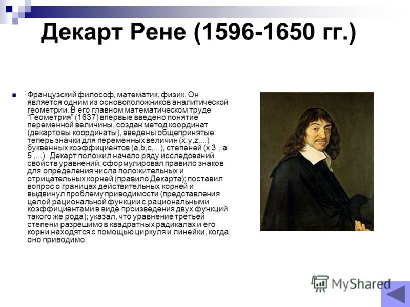 Декарт Рене (1596-1650 гг.) Французский философ, математик, физик. Он является одним из основоположников аналитической геометрии. В его главном математическом труде Геометрия (1637) впервые введено понятие переменной величины, создан метод координат