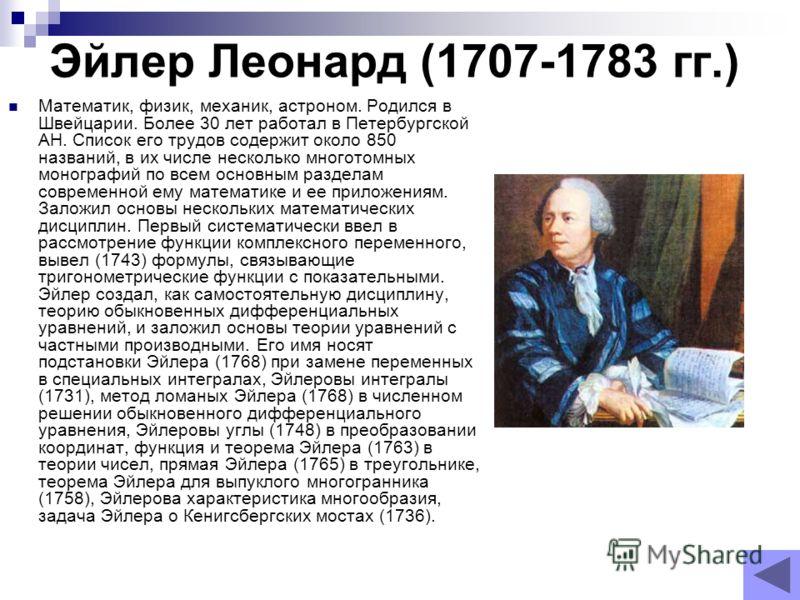 Эйлер Леонард (1707-1783 гг.) Математик, физик, механик, астроном. Родился в Швейцарии. Более 30 лет работал в Петербургской АН. Список его трудов содержит около 850 названий, в их числе несколько многотомных монографий по всем основным разделам совр
