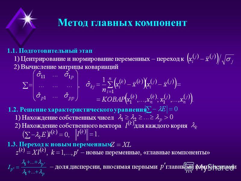 1.3. Переход к новым переменным – новые переменные, «главные компоненты» 1.2. Решение характеристического уравнения 1) Нахождение собственных чисел 2) Нахождение собственного вектора для каждого корня Метод главных компонент 1.1. Подготовительный эта