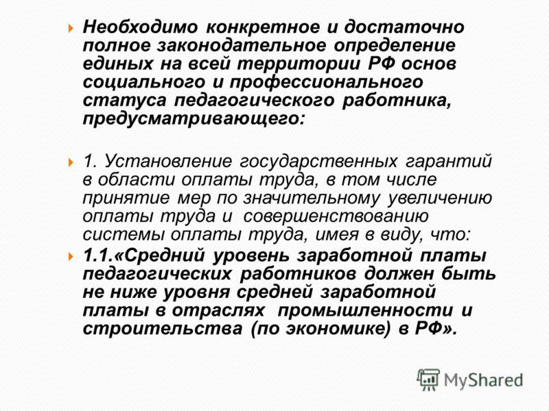 Необходимо конкретное и достаточно полное законодательное определение единых на всей территории РФ основ социального и профессионального статуса педагогического работника, предусматривающего: 1. Установление государственных гарантий в области оплаты