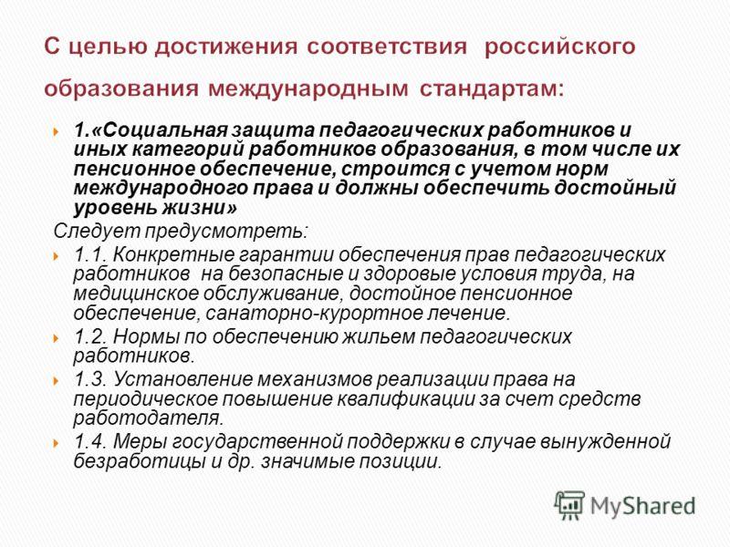 С целью достижения соответствия российского образования международным стандартам: 1.«Социальная защита педагогических работников и иных категорий работников образования, в том числе их пенсионное обеспечение, строится с учетом норм международного пра