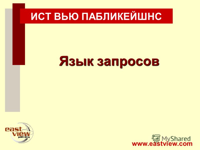 www.eastview.com ИСТ ВЬЮ ПАБЛИКЕЙШНС Язык запросов