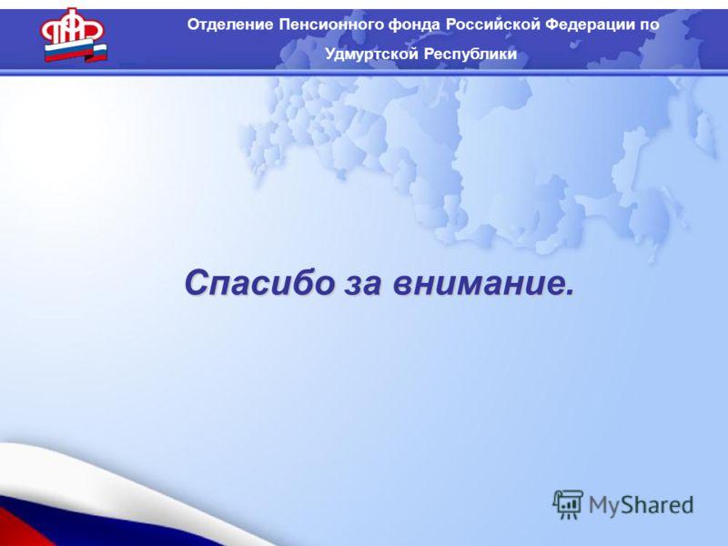 Отделение Пенсионного фонда Российской Федерации по Удмуртской Республики Спасибо за внимание.
