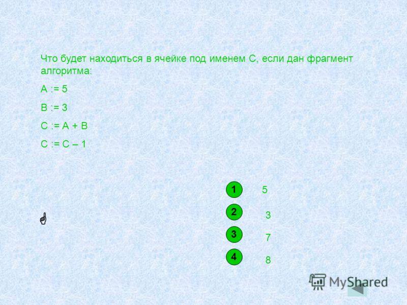 Что будет находиться в ячейке под именем С, если дан фрагмент алгоритма: А := 5 В := 3 С := А + В С := С – 1 1 5 2 3 3 7 4 8