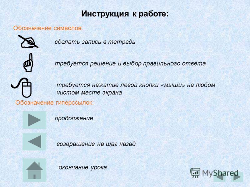 Инструкция к работе: сделать запись в тетрадь продолжение возвращение на шаг назад окончание урока требуется решение и выбор правильного ответа Обозначение символов: Обозначение гиперссылок: требуется нажатие левой кнопки «мыши» на любом чистом месте