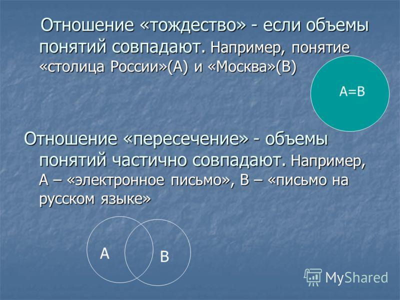 Отношение «тождество» - если объемы понятий совпадают. Например, понятие «столица России»(А) и «Москва»(В) Отношение «тождество» - если объемы понятий совпадают. Например, понятие «столица России»(А) и «Москва»(В) Отношение «пересечение» - объемы пон
