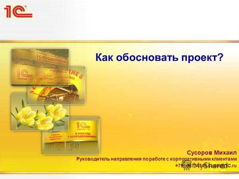 Как обосновать проект? Сусоров Михаил Руководитель направления по работе с корпоративными клиентами +79166734546 susm@1C.ru